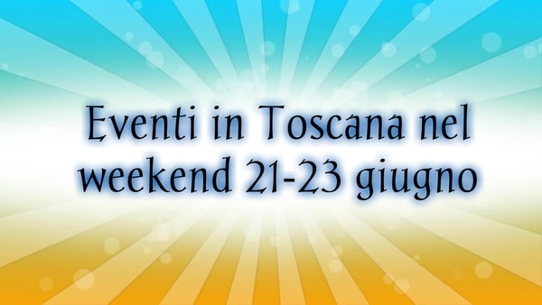 Eventi Toscana primo weekend estate